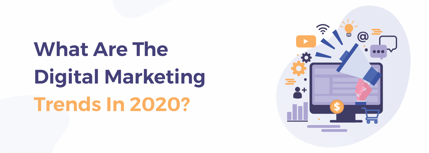 WHAT ARE THE DIGITAL MARKETING TRENDS IN 2020